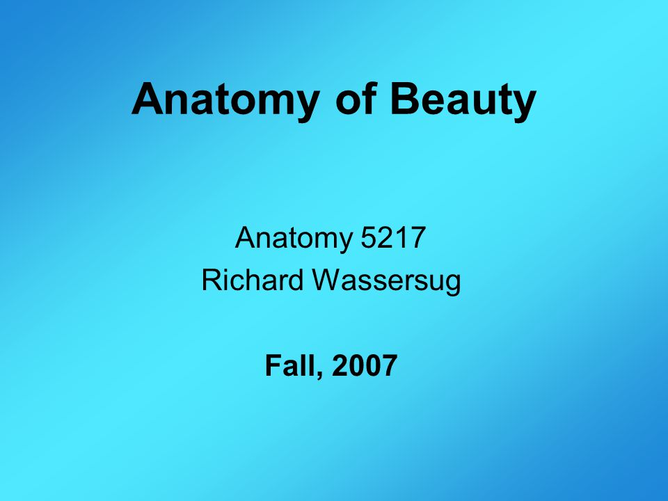 Anatomy of Beauty Anatomy 5217 Richard Wassersug Fall, 2007