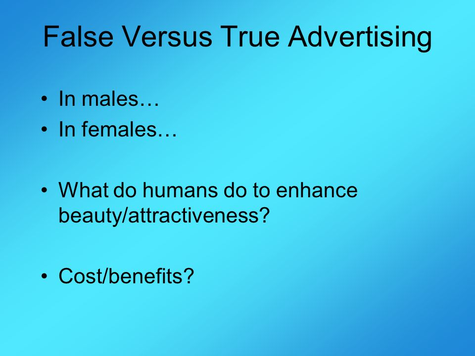 False Versus True Advertising In males… In females… What do humans do to enhance beauty/attractiveness.