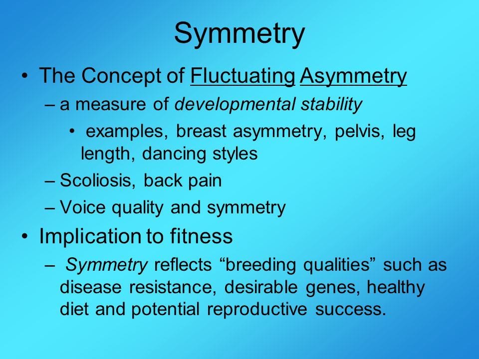 Symmetry The Concept of Fluctuating Asymmetry –a measure of developmental stability examples, breast asymmetry, pelvis, leg length, dancing styles –Scoliosis, back pain –Voice quality and symmetry Implication to fitness – Symmetry reflects breeding qualities such as disease resistance, desirable genes, healthy diet and potential reproductive success.