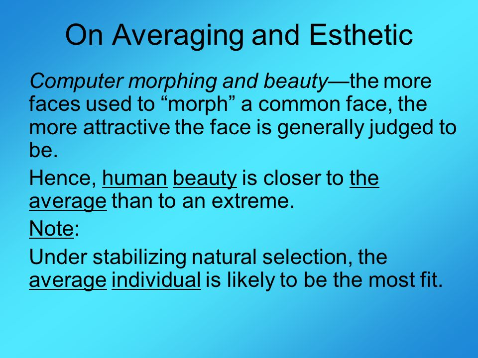 On Averaging and Esthetic Computer morphing and beautythe more faces used to morph a common face, the more attractive the face is generally judged to be.