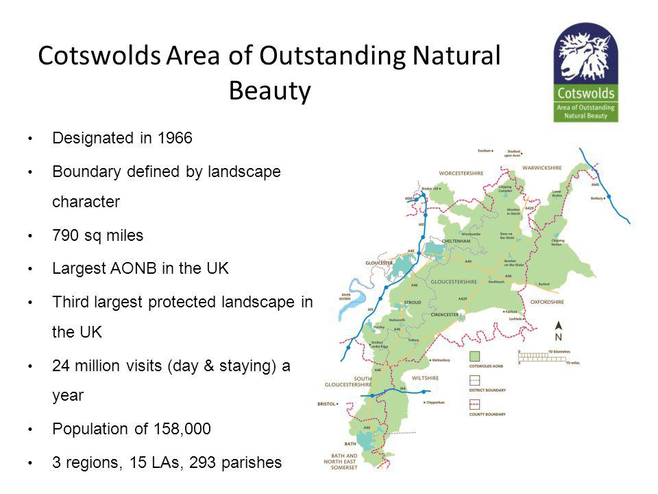 Cotswolds Area of Outstanding Natural Beauty Designated in 1966 Boundary defined by landscape character 790 sq miles Largest AONB in the UK Third largest protected landscape in the UK 24 million visits (day & staying) a year Population of 158,000 3 regions, 15 LAs, 293 parishes
