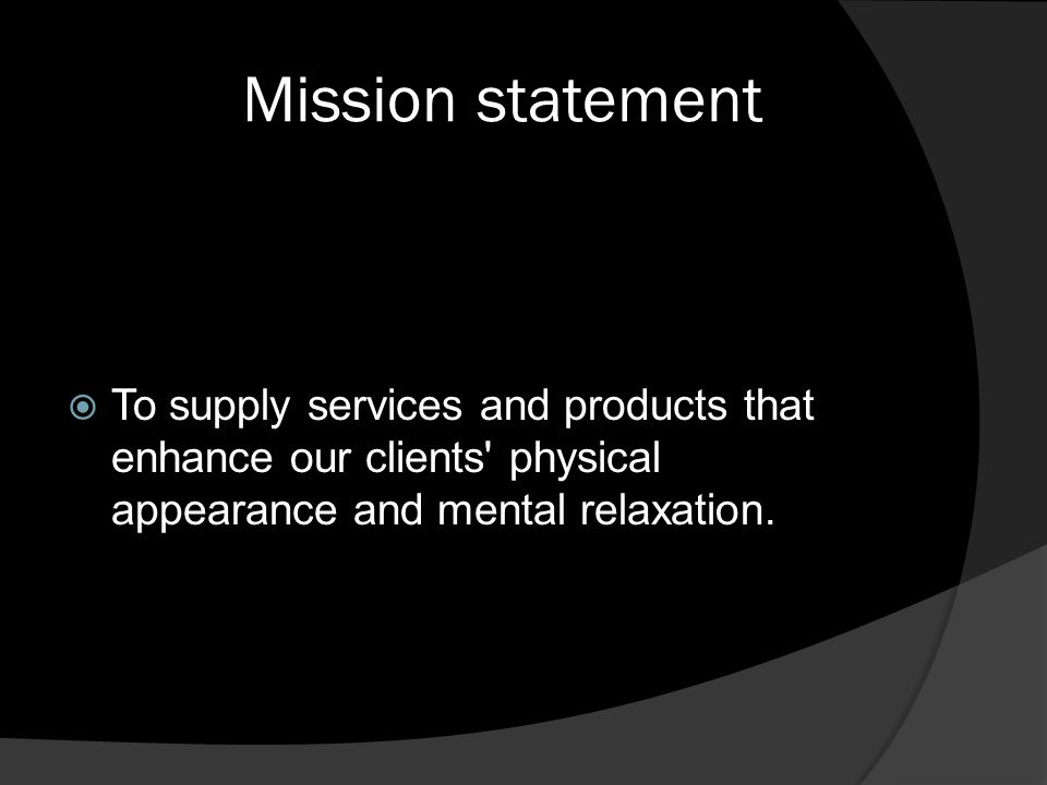 Mission statement To supply services and products that enhance our clients physical appearance and mental relaxation.