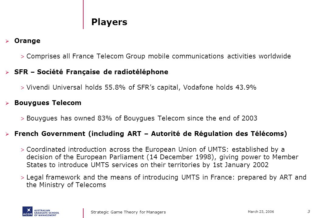 3 March 23, 2006 Strategic Game Theory for Managers Players Orange > Comprises all France Telecom Group mobile communications activities worldwide SFR – Société Française de radiotéléphone > Vivendi Universal holds 55.8% of SFRs capital, Vodafone holds 43.9% Bouygues Telecom > Bouygues has owned 83% of Bouygues Telecom since the end of 2003 French Government (including ART – Autorité de Régulation des Télécoms) > Coordinated introduction across the European Union of UMTS: established by a decision of the European Parliament (14 December 1998), giving power to Member States to introduce UMTS services on their territories by 1st January 2002 > Legal framework and the means of introducing UMTS in France: prepared by ART and the Ministry of Telecoms