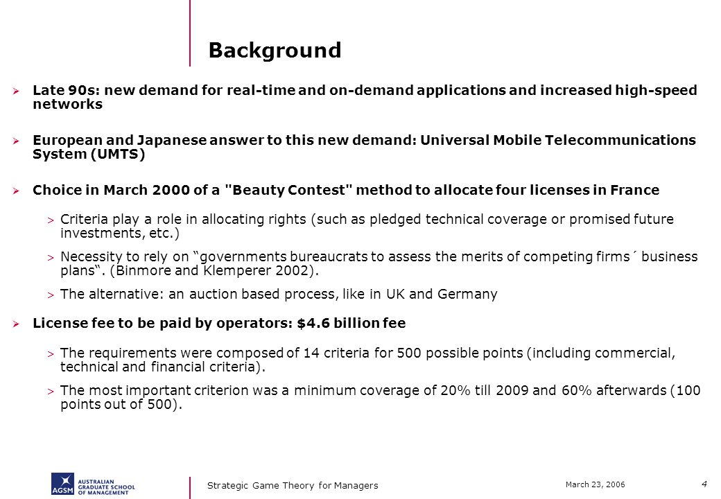 4 March 23, 2006 Strategic Game Theory for Managers Background Late 90s: new demand for real-time and on-demand applications and increased high-speed networks European and Japanese answer to this new demand: Universal Mobile Telecommunications System (UMTS) Choice in March 2000 of a Beauty Contest method to allocate four licenses in France > Criteria play a role in allocating rights (such as pledged technical coverage or promised future investments, etc.) > Necessity to rely on governments bureaucrats to assess the merits of competing firms´ business plans.