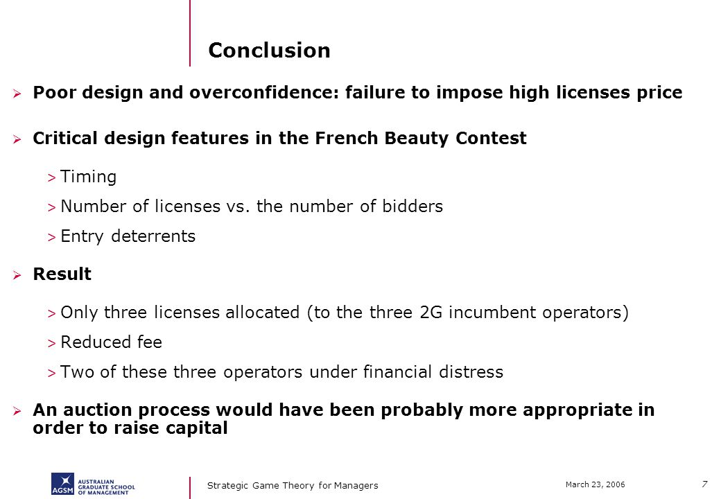 7 March 23, 2006 Strategic Game Theory for Managers Conclusion Poor design and overconfidence: failure to impose high licenses price Critical design features in the French Beauty Contest > Timing > Number of licenses vs.