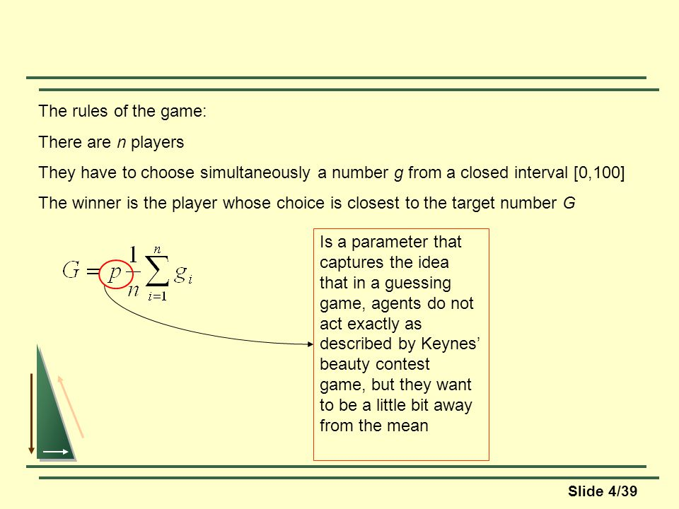 Slide 4/39 The rules of the game: There are n players They have to choose simultaneously a number g from a closed interval [0,100] The winner is the player whose choice is closest to the target number G Is a parameter that captures the idea that in a guessing game, agents do not act exactly as described by Keynes beauty contest game, but they want to be a little bit away from the mean