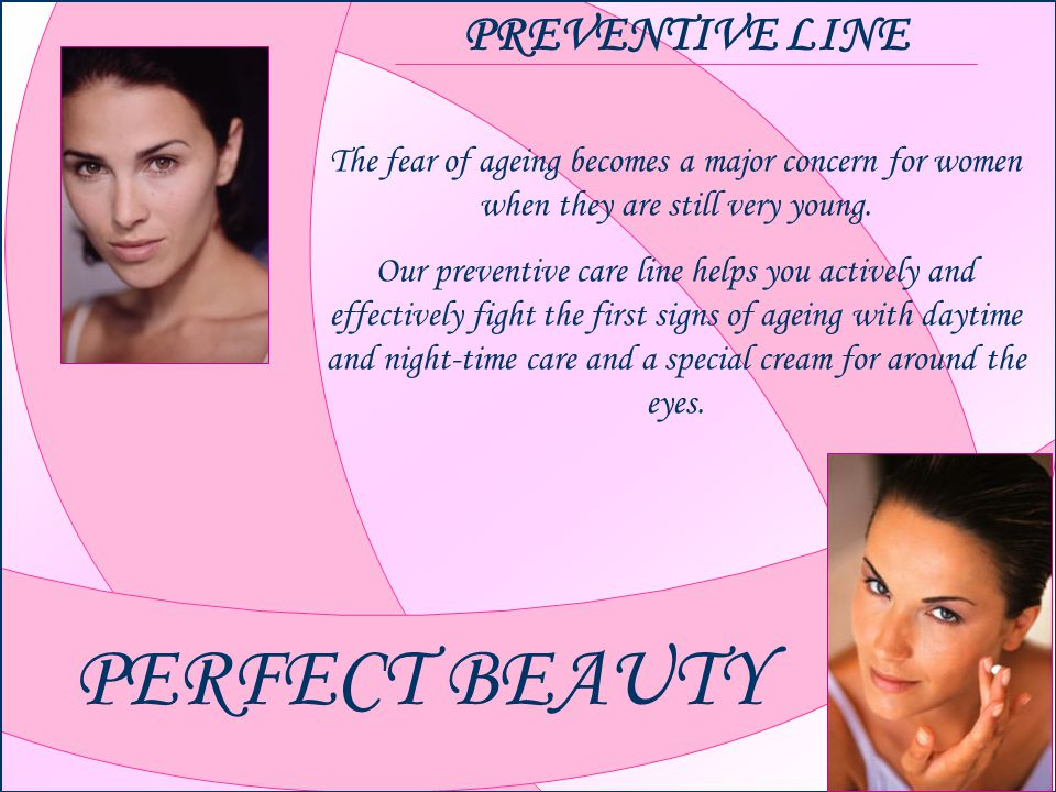 PERFECT BEAUTY PREVENTIVE LINE The fear of ageing becomes a major concern for women when they are still very young.