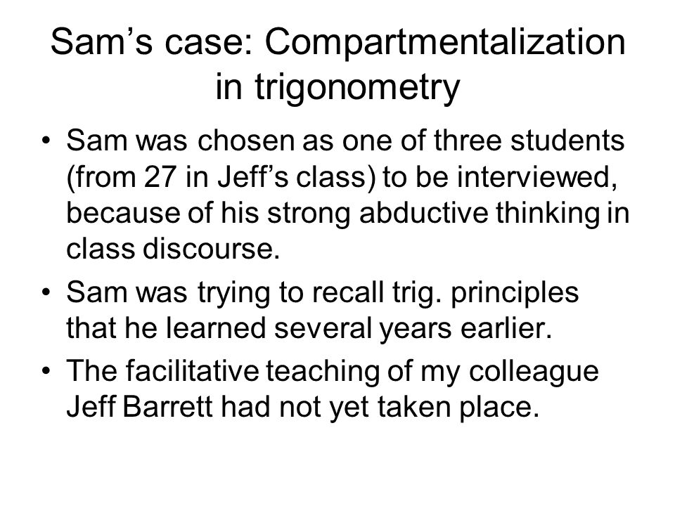 Sams case: Compartmentalization in trigonometry Sam was chosen as one of three students (from 27 in Jeffs class) to be interviewed, because of his strong abductive thinking in class discourse.