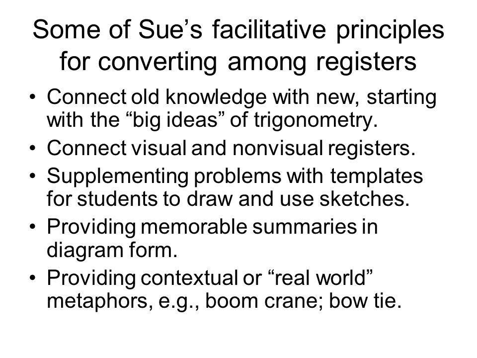 Some of Sues facilitative principles for converting among registers Connect old knowledge with new, starting with the big ideas of trigonometry.