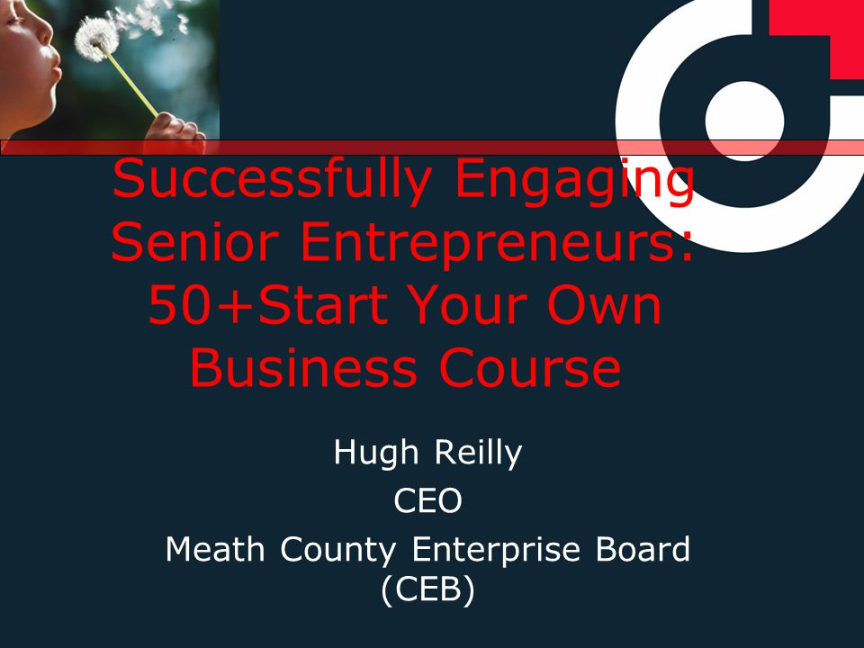 Successfully Engaging Senior Entrepreneurs: 50+Start Your Own Business Course Hugh Reilly CEO Meath County Enterprise Board (CEB)