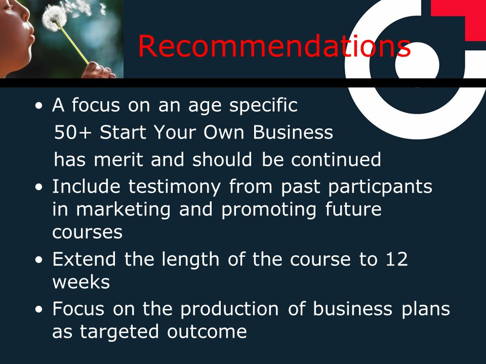 Recommendations A focus on an age specific 50+ Start Your Own Business has merit and should be continued Include testimony from past particpants in marketing and promoting future courses Extend the length of the course to 12 weeks Focus on the production of business plans as targeted outcome