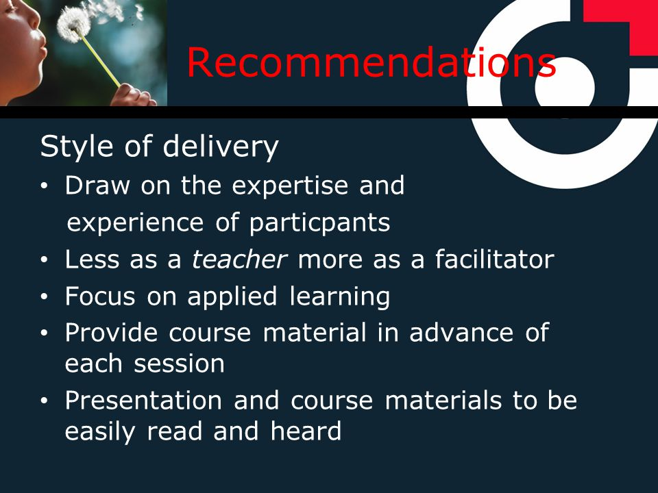 Recommendations Style of delivery Draw on the expertise and experience of particpants Less as a teacher more as a facilitator Focus on applied learning Provide course material in advance of each session Presentation and course materials to be easily read and heard