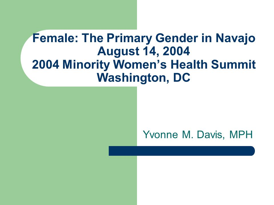 Female: The Primary Gender in Navajo August 14, 2004 2004 Minority Womens Health Summit Washington, DC Yvonne M.