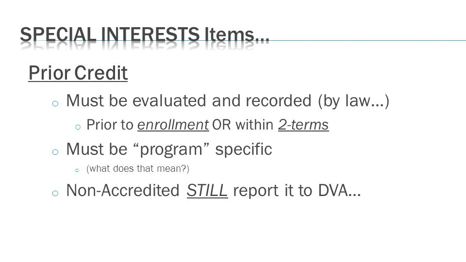 Prior Credit o Must be evaluated and recorded (by law…) o Prior to enrollment OR within 2-terms o Must be program specific o (what does that mean ) o Non-Accredited STILL report it to DVA…