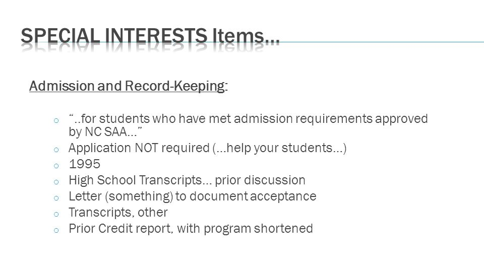 Admission and Record-Keeping: o..for students who have met admission requirements approved by NC SAA… o Application NOT required (…help your students…) o 1995 o High School Transcripts… prior discussion o Letter (something) to document acceptance o Transcripts, other o Prior Credit report, with program shortened
