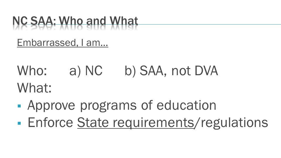 Embarrassed, I am… Who: a) NC b) SAA, not DVA What: Approve programs of education Enforce State requirements/regulations