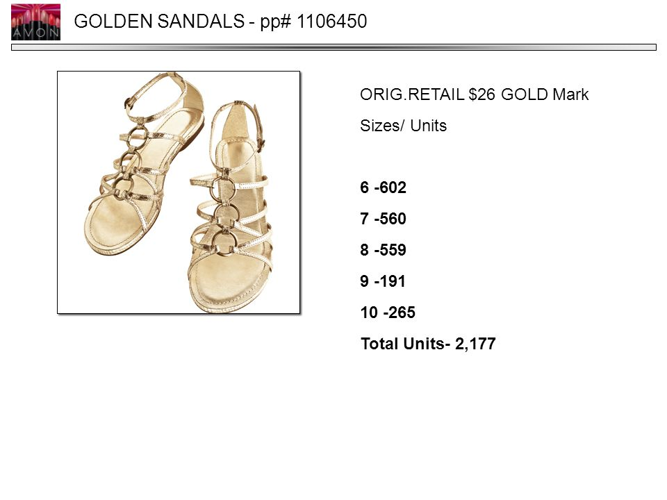 GOLDEN SANDALS - pp# 1106450 ORIG.RETAIL $26 GOLD Mark Sizes/ Units 6 -602 7 -560 8 -559 9 -191 10 -265 Total Units- 2,177