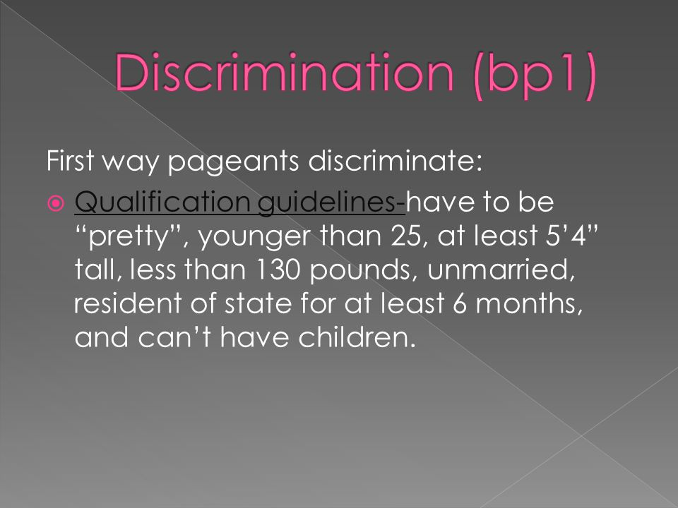 First way pageants discriminate: Qualification guidelines-have to be pretty, younger than 25, at least 54 tall, less than 130 pounds, unmarried, resident of state for at least 6 months, and cant have children.