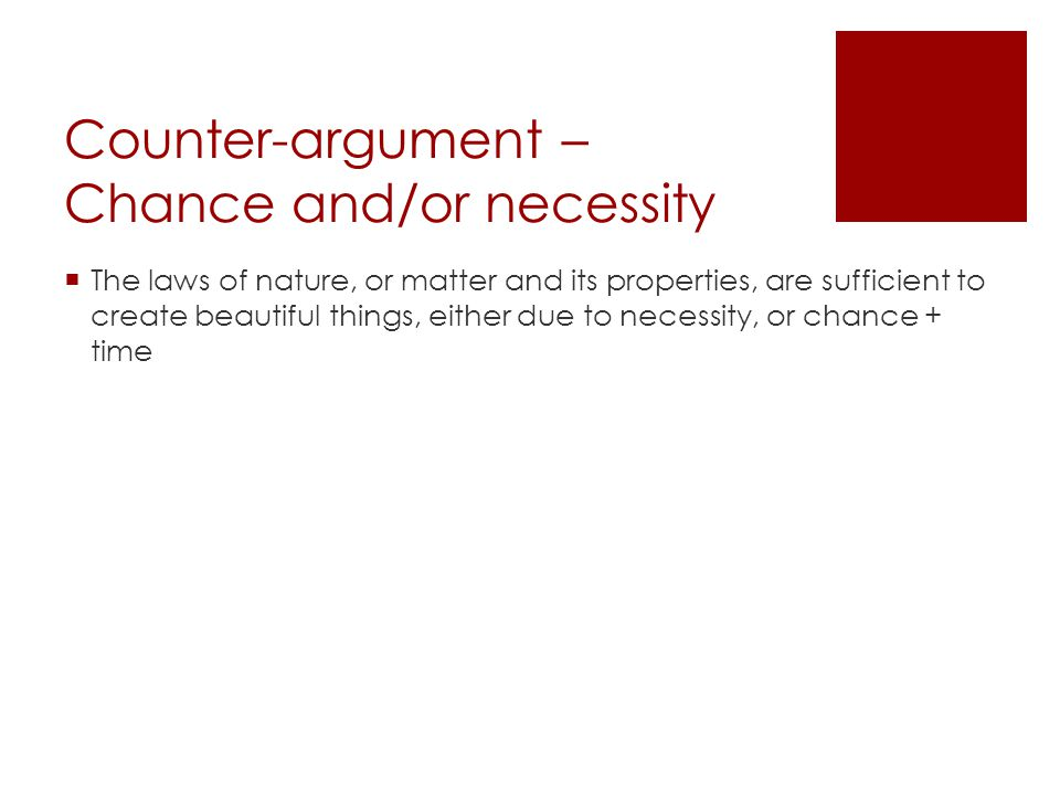 Counter-argument – Chance and/or necessity The laws of nature, or matter and its properties, are sufficient to create beautiful things, either due to necessity, or chance + time