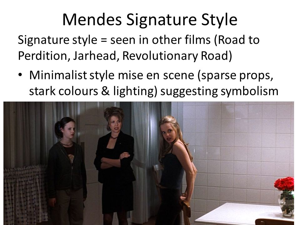 Mendes Signature Style Signature style = seen in other films (Road to Perdition, Jarhead, Revolutionary Road) Minimalist style mise en scene (sparse props, stark colours & lighting) suggesting symbolism