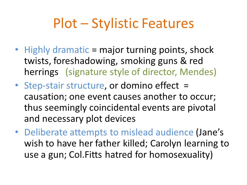 Plot – Stylistic Features Highly dramatic = major turning points, shock twists, foreshadowing, smoking guns & red herrings (signature style of director, Mendes) Step-stair structure, or domino effect = causation; one event causes another to occur; thus seemingly coincidental events are pivotal and necessary plot devices Deliberate attempts to mislead audience (Janes wish to have her father killed; Carolyn learning to use a gun; Col.Fitts hatred for homosexuality)