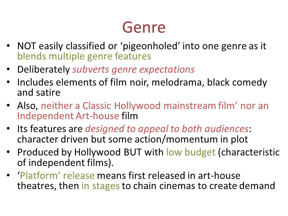 Genre NOT easily classified or pigeonholed into one genre as it blends multiple genre features Deliberately subverts genre expectations Includes elements of film noir, melodrama, black comedy and satire Also, neither a Classic Hollywood mainstream film nor an Independent Art-house film Its features are designed to appeal to both audiences: character driven but some action/momentum in plot Produced by Hollywood BUT with low budget (characteristic of independent films).