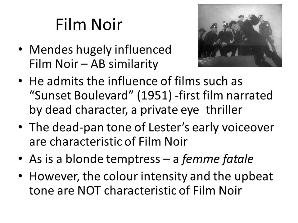 Film Noir Mendes hugely influenced Film Noir – AB similarity He admits the influence of films such as Sunset Boulevard (1951) -first film narrated by dead character, a private eye thriller The dead-pan tone of Lesters early voiceover are characteristic of Film Noir As is a blonde temptress – a femme fatale However, the colour intensity and the upbeat tone are NOT characteristic of Film Noir