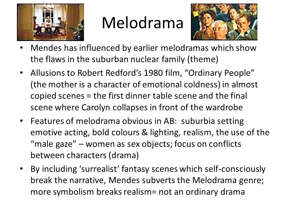 Melodrama Mendes has influenced by earlier melodramas which show the flaws in the suburban nuclear family (theme) Allusions to Robert Redfords 1980 film, Ordinary People (the mother is a character of emotional coldness) in almost copied scenes = the first dinner table scene and the final scene where Carolyn collapses in front of the wardrobe Features of melodrama obvious in AB: suburbia setting emotive acting, bold colours & lighting, realism, the use of the male gaze – women as sex objects; focus on conflicts between characters (drama) By including surrealist fantasy scenes which self-consciously break the narrative, Mendes subverts the Melodrama genre; more symbolism breaks realism= not an ordinary drama