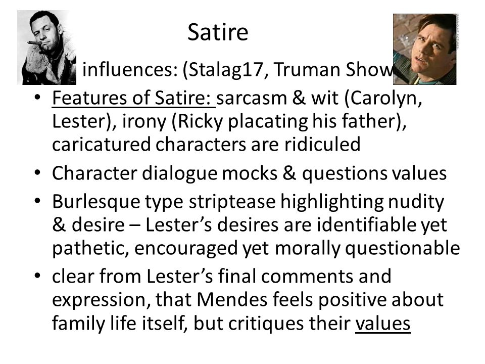 Satire its influences: (Stalag17, Truman Show) Features of Satire: sarcasm & wit (Carolyn, Lester), irony (Ricky placating his father), caricatured characters are ridiculed Character dialogue mocks & questions values Burlesque type striptease highlighting nudity & desire – Lesters desires are identifiable yet pathetic, encouraged yet morally questionable clear from Lesters final comments and expression, that Mendes feels positive about family life itself, but critiques their values