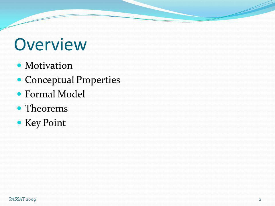Overview Motivation Conceptual Properties Formal Model Theorems Key Point 2 PASSAT 2009