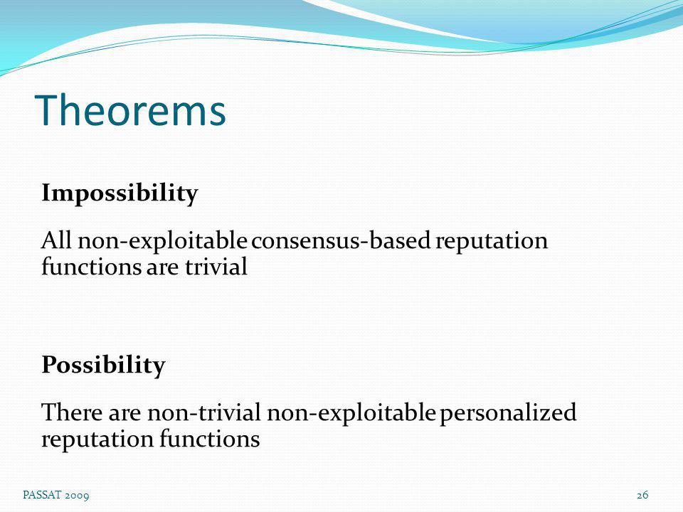 Theorems Impossibility All non-exploitable consensus-based reputation functions are trivial Possibility There are non-trivial non-exploitable personalized reputation functions 26 PASSAT 2009