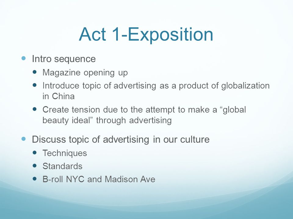 Act 1-Exposition Intro sequence Magazine opening up Introduce topic of advertising as a product of globalization in China Create tension due to the attempt to make a global beauty ideal through advertising Discuss topic of advertising in our culture Techniques Standards B-roll NYC and Madison Ave