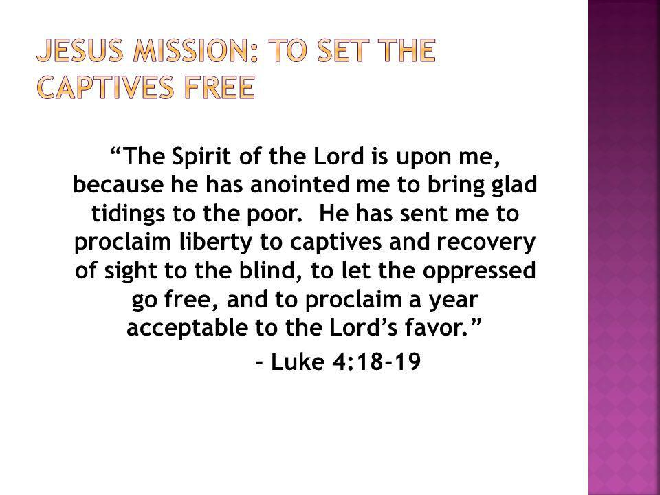 The Spirit of the Lord is upon me, because he has anointed me to bring glad tidings to the poor.