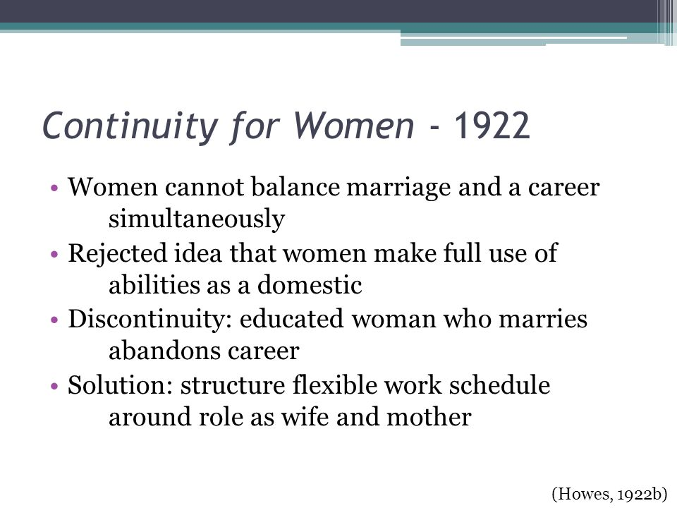 Continuity for Women - 1922 Women cannot balance marriage and a career simultaneously Rejected idea that women make full use of abilities as a domestic Discontinuity: educated woman who marries abandons career Solution: structure flexible work schedule around role as wife and mother (Howes, 1922b)