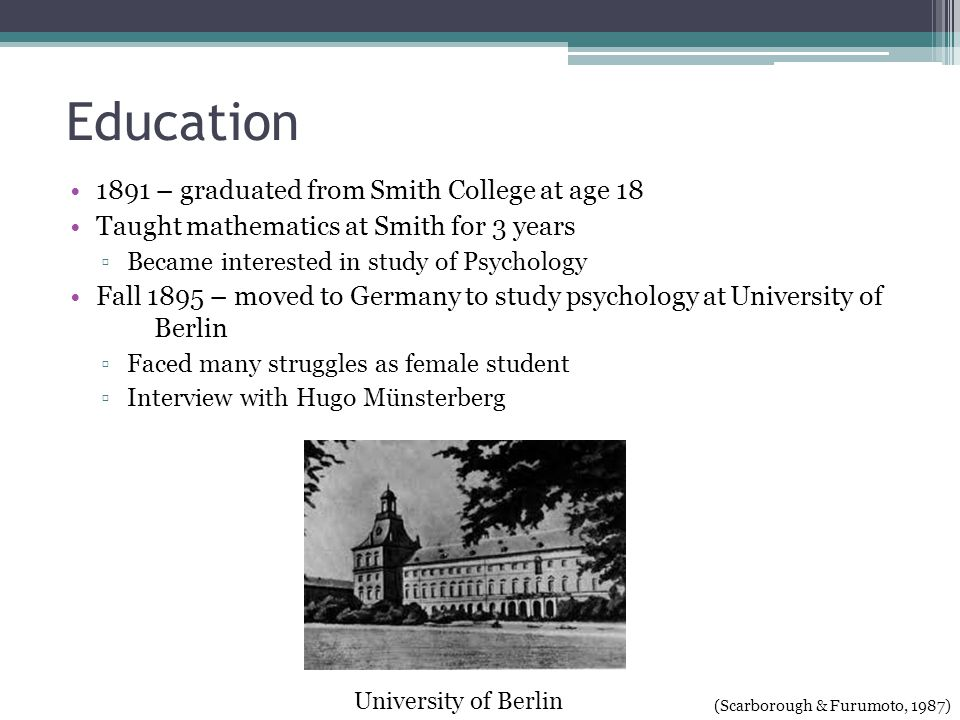 Education 1891 – graduated from Smith College at age 18 Taught mathematics at Smith for 3 years Became interested in study of Psychology Fall 1895 – moved to Germany to study psychology atUniversity of Berlin Faced many struggles as female student Interview with Hugo Münsterberg University of Berlin (Scarborough & Furumoto, 1987)