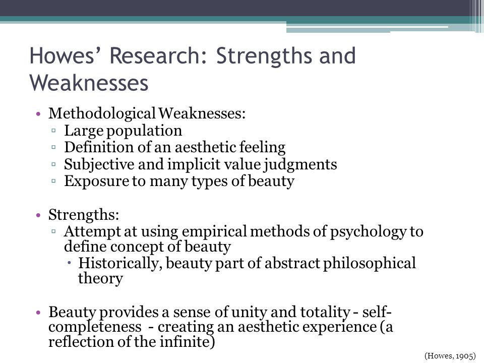 Howes Research: Strengths and Weaknesses Methodological Weaknesses: Large population Definition of an aesthetic feeling Subjective and implicit value judgments Exposure to many types of beauty Strengths: Attempt at using empirical methods of psychology to define concept of beauty Historically, beauty part of abstract philosophical theory Beauty provides a sense of unity and totality - self- completeness - creating an aesthetic experience (a reflection of the infinite) (Howes, 1905)