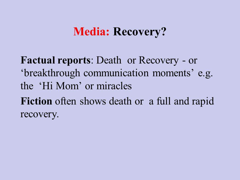 Media: Recovery. Factual reports: Death or Recovery - or breakthrough communication moments e.g.