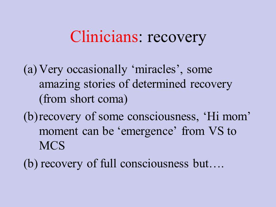 Clinicians: recovery (a)Very occasionally miracles, some amazing stories of determined recovery (from short coma) (b)recovery of some consciousness, Hi mom moment can be emergence from VS to MCS (b) recovery of full consciousness but….