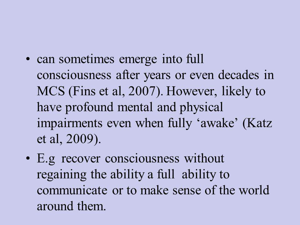 can sometimes emerge into full consciousness after years or even decades in MCS (Fins et al, 2007).