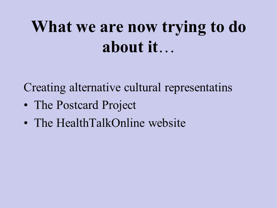 What we are now trying to do about it… Creating alternative cultural representatins The Postcard Project The HealthTalkOnline website
