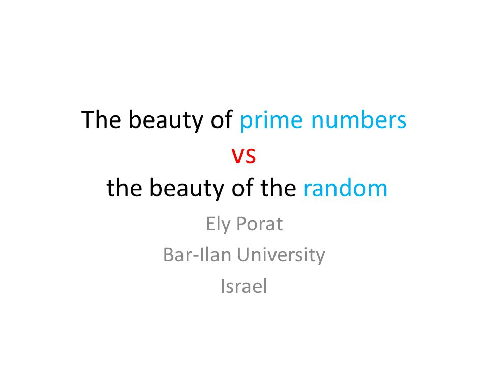 The beauty of prime numbers vs the beauty of the random Ely Porat Bar-Ilan University Israel