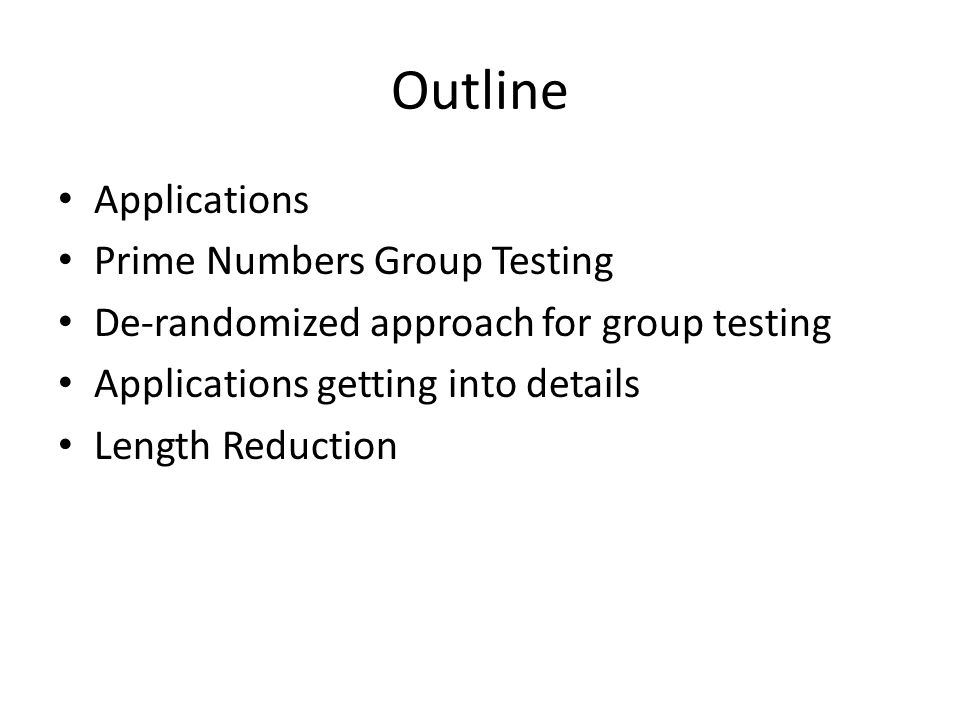 Outline Applications Prime Numbers Group Testing De-randomized approach for group testing Applications getting into details Length Reduction