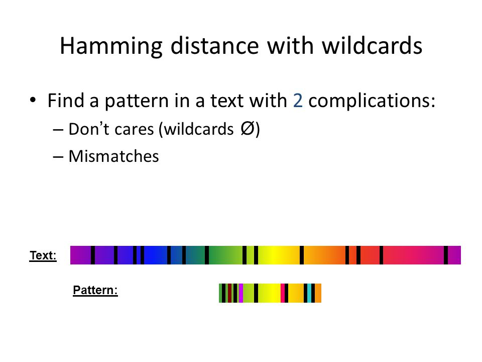 Hamming distance with wildcards Find a pattern in a text with 2 complications: – Don t cares (wildcards Ø ) – Mismatches Text: Pattern: