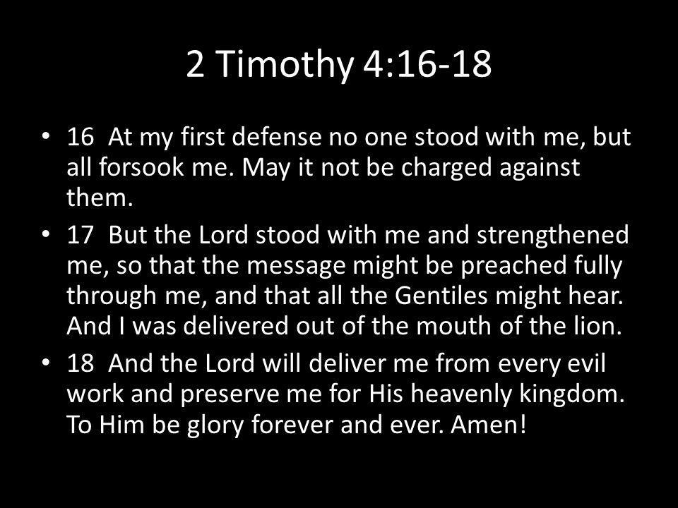 2 Timothy 4:16-18 16 At my first defense no one stood with me, but all forsook me.