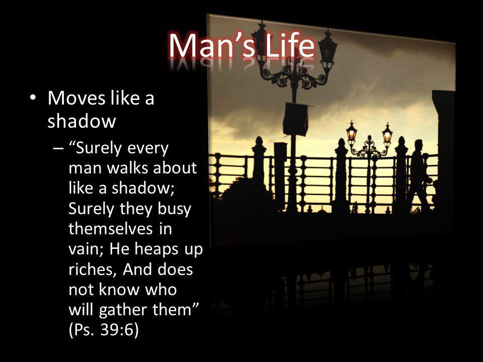 Moves like a shadow – Surely every man walks about like a shadow; Surely they busy themselves in vain; He heaps up riches, And does not know who will gather them (Ps.