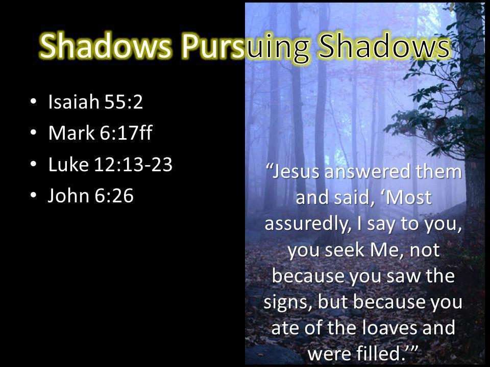 Isaiah 55:2 Mark 6:17ff Luke 12:13-23 John 6:26 Jesus answered them and said, Most assuredly, I say to you, you seek Me, not because you saw the signs, but because you ate of the loaves and were filled.