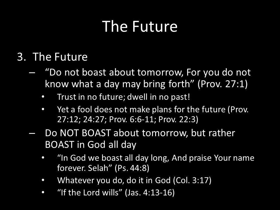 The Future 3.The Future – Do not boast about tomorrow, For you do not know what a day may bring forth (Prov.