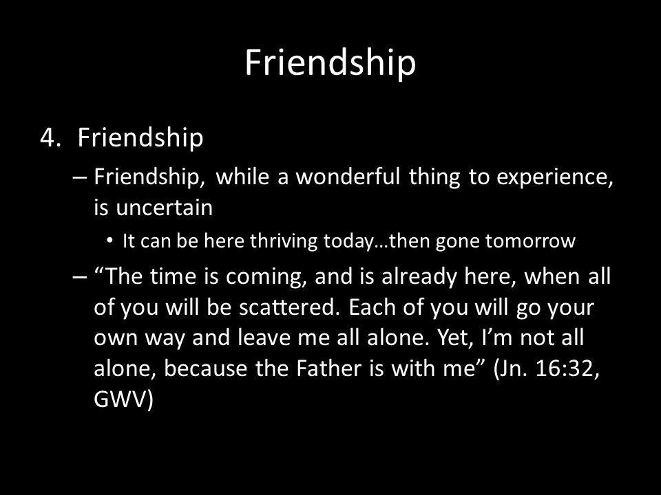 Friendship 4.Friendship – Friendship, while a wonderful thing to experience, is uncertain It can be here thriving today…then gone tomorrow – The time is coming, and is already here, when all of you will be scattered.