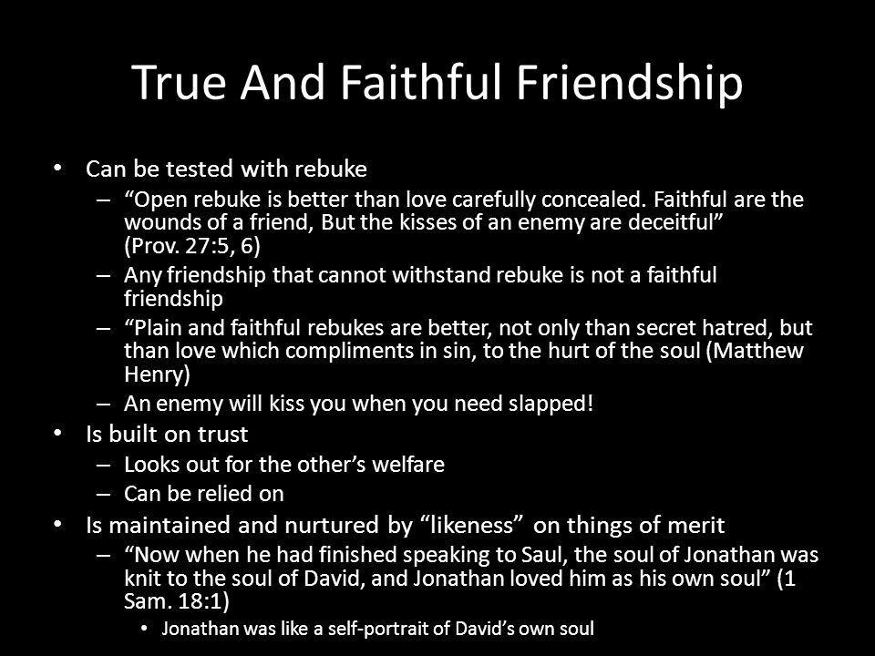 True And Faithful Friendship Can be tested with rebuke – Open rebuke is better than love carefully concealed.