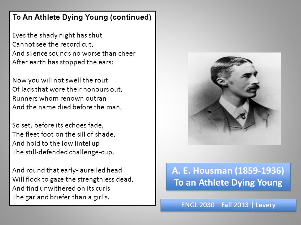 To An Athlete Dying Young (continued) Eyes the shady night has shut Cannot see the record cut, And silence sounds no worse than cheer After earth has stopped the ears: Now you will not swell the rout Of lads that wore their honours out, Runners whom renown outran And the name died before the man, So set, before its echoes fade, The fleet foot on the sill of shade, And hold to the low lintel up The still-defended challenge-cup.